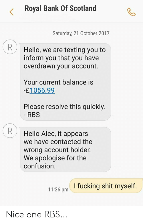 Scotland: Royal Bank Of Scotland  Saturday, 21 October 2017  R  Hello, we are texting you to  that  inform  you have  you  overdrawn your account.  Your current balance is  -£1056.99  Please resolve this quickly.  - RBS  Hello Alec, it appears  we have contacted the  wrong account holder.  We apologise for the  confusion  I fucking shit myself.  11:26 pm Nice one RBS…