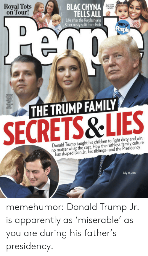 Donalds Trump: Royal Tots A/..  on Tour!  BLAC CHYNA  TELLS ALL  Life after the Kardashians  &her nasty split from Rob  ONLY IN  THE TRUMP FAMILY  SECRETS&LIES  Donald Trump taught his children to fight dirty and win,  no matter what the cost. How the ruthless family culture  has shaped Don Jr., his siblings-and the Presidency  July 31, 2017 memehumor:  Donald Trump Jr. is apparently as 'miserable' as you are during his father's presidency.
