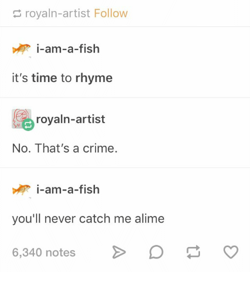 rhyme: royaln-artist Follow  i-am-a-fish  it's time to rhyme  royaln-artist  No. That's a crime.  i-am-a-fish  you'll never catch me alime  6,340 notes
