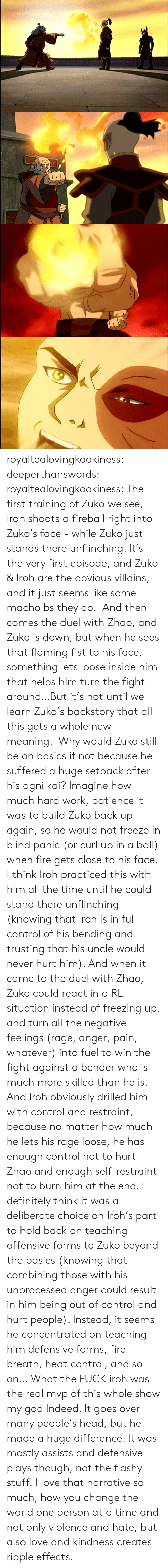 freezing: royaltealovingkookiness: deeperthanswords:  royaltealovingkookiness:   The first training of Zuko we see, Iroh shoots a fireball right into Zuko's face - while Zuko just stands there unflinching. It's the very first episode, and Zuko & Iroh are the obvious villains, and it just seems like some macho bs they do.  And then comes the duel with Zhao, and Zuko is down, but when he sees that flaming fist to his face, something lets loose inside him that helps him turn the fight around…But it's not until we learn Zuko's backstory that all this gets a whole new meaning.  Why would Zuko still be on basics if not because he suffered a huge setback after his agni kai? Imagine how much hard work, patience it was to build Zuko back up again, so he would not freeze in blind panic (or curl up in a ball) when fire gets close to his face. I think Iroh practiced this with him all the time until he could stand there unflinching (knowing that Iroh is in full control of his bending and trusting that his uncle would never hurt him). And when it came to the duel with Zhao, Zuko could react in a RL situation instead of freezing up, and turn all the negative feelings (rage, anger, pain, whatever) into fuel to win the fight against a bender who is much more skilled than he is.  And Iroh obviously drilled him with control and restraint, because no matter how much he lets his rage loose, he has enough control not to hurt Zhao and enough self-restraint not to burn him at the end. I definitely think it was a deliberate choice on Iroh's part to hold back on teaching offensive forms to Zuko beyond the basics (knowing that combining those with his unprocessed anger could result in him being out of control and hurt people). Instead, it seems he concentrated on teaching him defensive forms, fire breath, heat control, and so on…   What the FUCK iroh was the real mvp of this whole show my god  Indeed. It goes over many people's head, but he made a huge difference. It was mostly assists and defensive plays though, not the flashy stuff. I love that narrative so much, how you change the world one person at a time and not only violence and hate, but also love and kindness creates ripple effects.