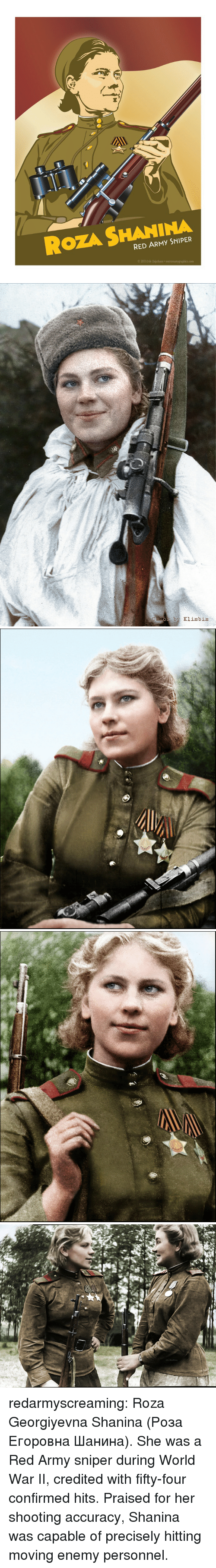 Credited: ROZA SHANINA  RED ARMY SNIPER  2013 Erik Chipchase   Za Rodimm redarmyscreaming:  Roza Georgiyevna Shanina (Роза Егоровна Шанина). She was a Red Army  sniper during World War II, credited with fifty-four confirmed hits.  Praised for her shooting accuracy, Shanina was capable of precisely  hitting moving enemy personnel.