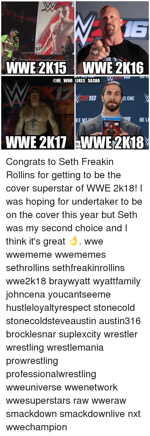 Undertaker: RP  WWE 2K15 WWE 2K16  @HE WHO LIKES SASHA  1B  NO ONE  BE LI  KE  18  WWE 2K17 ne V Congrats to Seth Freakin Rollins for getting to be the cover superstar of WWE 2k18! I was hoping for undertaker to be on the cover this year but Seth was my second choice and I think it's great 👌. wwe wwememe wwememes sethrollins sethfreakinrollins wwe2k18 braywyatt wyattfamily johncena youcantseeme hustleloyaltyrespect stonecold stonecoldsteveaustin austin316 brocklesnar suplexcity wrestler wrestling wrestlemania prowrestling professionalwrestling wweuniverse wwenetwork wwesuperstars raw wweraw smackdown smackdownlive nxt wwechampion