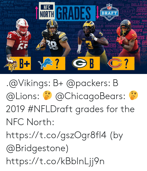 Memes, Nfl, and NFL Draft: rS  KIngS  GUARS BILLSR  NFC  NORTH  NFL  DRAFT  DRAFT  ZONA  RDINALS FALCO  eelers  PAT  RAY3  LS  65  NC STATE  AINTS  RAF  B+ .@Vikings: B+ @packers: B @Lions: 🤔 @ChicagoBears: 🤔  2019 #NFLDraft grades for the NFC North: https://t.co/gszOgr8fl4 (by @Bridgestone) https://t.co/kBbInLjj9n