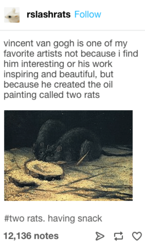 painting: rslashrats Follow  vincent van gogh is one of my  favorite artists not because i find  him interesting or his work  inspiring and beautiful, but  because he created the oil  painting called two rats  #two rats. having snack  12,136 notes