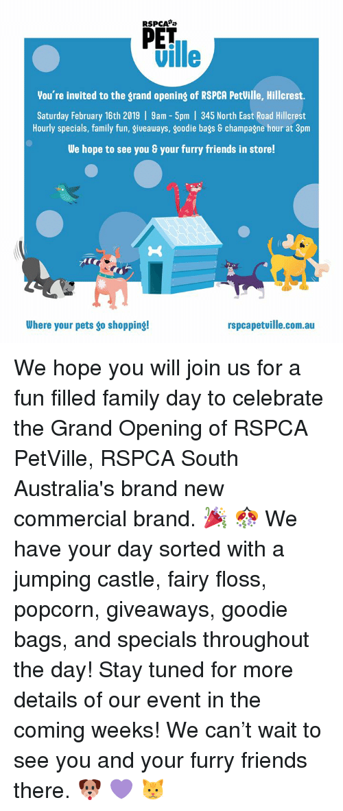 Family, Friends, and Memes: RSPCA  PET  ville  You're invited to the grand opening of RSPCA PetVille, Hillcrest.  Saturday February 16th 2019 | 9am - 5pm | 345 North East Road Hillcrest  Hourly specials, family fun, giveaways, goodie bags 8 champagne hour at 3pm  We hope to see you & your furry friends in store!  Where your pets go shopping!  rspcapetuille.com.au We hope you will join us for a fun filled family day to celebrate the Grand Opening of RSPCA PetVille, RSPCA South Australia's brand new commercial brand. 🎉 🎊  We have your day sorted with a jumping castle, fairy floss, popcorn, giveaways, goodie bags, and specials throughout the day!   Stay tuned for more details of our event in the coming weeks!   We can't wait to see you and your furry friends there. 🐶 💜 🐱
