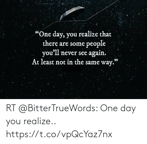 one day: RT @BitterTrueWords: One day you realize.. https://t.co/vpQcYaz7nx