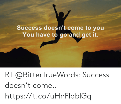 come: RT @BitterTrueWords: Success doesn't come.. https://t.co/uHnFIqbIGq