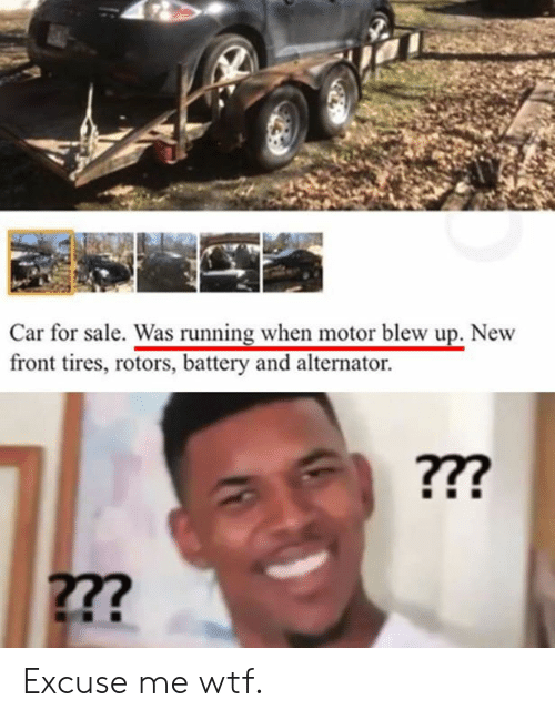 Cars, Wtf, and Running: rt  Car for sale. Was running when motor blew up. New  front tires, rotors, battery and alternator. Excuse me wtf.