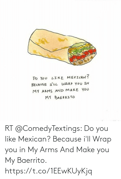Mexican: RT @ComedyTextings: Do you like Mexican? Because i'll Wrap you in My Arms And Make you My Baerrito. https://t.co/1EEwKUyKjq