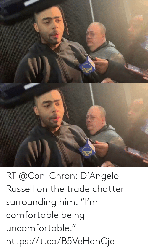 "con: RT @Con_Chron: D'Angelo Russell on the trade chatter surrounding him: ""I'm comfortable being uncomfortable."" https://t.co/B5VeHqnCje"