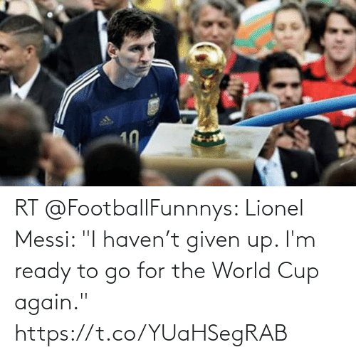 "World Cup: RT @FootballFunnnys: Lionel Messi: ""I haven't given up. I'm ready to go for the World Cup again."" https://t.co/YUaHSegRAB"