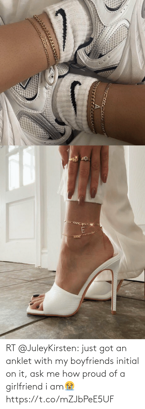 ask: RT @JuleyKirsten: just got an anklet with my boyfriends initial on it, ask me how proud of a girlfriend i am😭 https://t.co/mZJbPeE5UF
