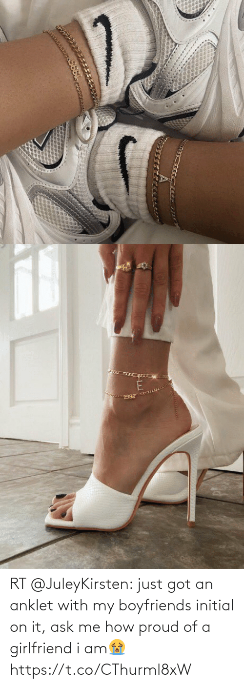 ask: RT @JuleyKirsten: just got an anklet with my boyfriends initial on it, ask me how proud of a girlfriend i am😭 https://t.co/CThurml8xW