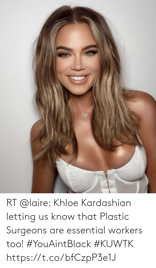 Workers: RT @laire: Khloe Kardashian letting us know that Plastic Surgeons are essential workers too! #YouAintBlack #KUWTK https://t.co/bfCzpP3e1J
