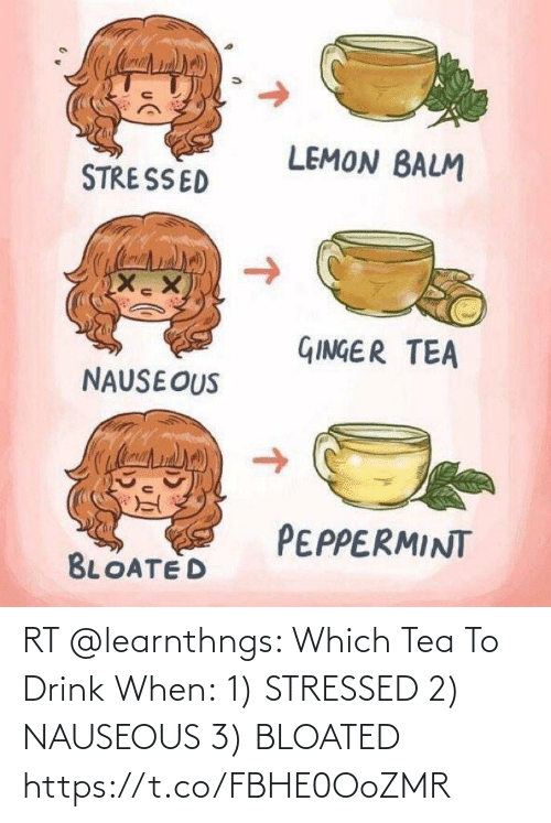 tea: RT @learnthngs: Which Tea To Drink When: 1) STRESSED  2) NAUSEOUS 3) BLOATED https://t.co/FBHE0OoZMR