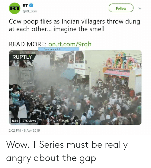 Poop, Smell, and The Gap: RT  @RT_com  RT  Follow  Cow poop flies as Indian villagers throw dung  at each other... imagine the smell  READ MORE: on.rt.com/9rqh  Open in new tab  RUPTLY  0:34 127K views  2:02 PM -8 Apr 2019 Wow. T Series must be really angry about the gap