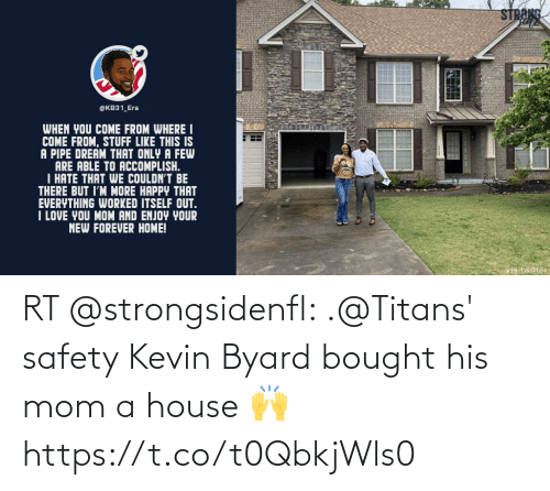 Safety: RT @strongsidenfl: .@Titans' safety Kevin Byard bought his mom a house 🙌 https://t.co/t0QbkjWls0