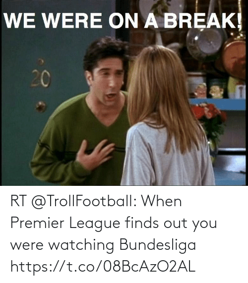 watching: RT @TrollFootball: When Premier League finds out you were watching Bundesliga https://t.co/08BcAzO2AL