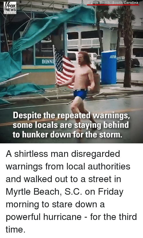 Friday, Memes, and Beach: rtle Beach, South Carolina  FOX  DINN  Despite the repeated warnings  some locals are staying behind  to hunker down for the storm A shirtless man disregarded warnings from local authorities and walked out to a street in Myrtle Beach, S.C. on Friday morning to stare down a powerful hurricane - for the third time.