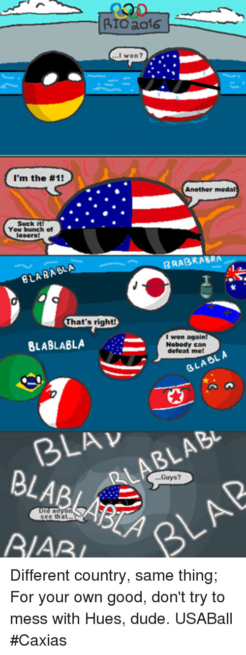 Blablabla: RTOao16  won?  I'm the #1!  Another medal  Suck it  You bunch of  losers!  RABRABRA  hat's right  I won again!  BLABLABLA  A:  Nobody can  defeat me  A.  OL, BLA BLAv  Guys?  see tha  A/ARI Different country, same thing; For your own good, don't try to mess with Hues, dude. USABall  #Caxias