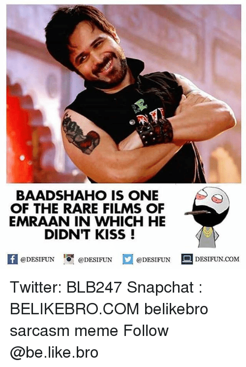 Rareness: RTT  BAADSHAHO IS ONE  OF THE RARE FILMS OF  EMRAAN IN WHICH HE  DIDNT KISS!  K @DESIFUN 1 @DESIFUN  @DESIFUN DESIFUN.COM Twitter: BLB247 Snapchat : BELIKEBRO.COM belikebro sarcasm meme Follow @be.like.bro