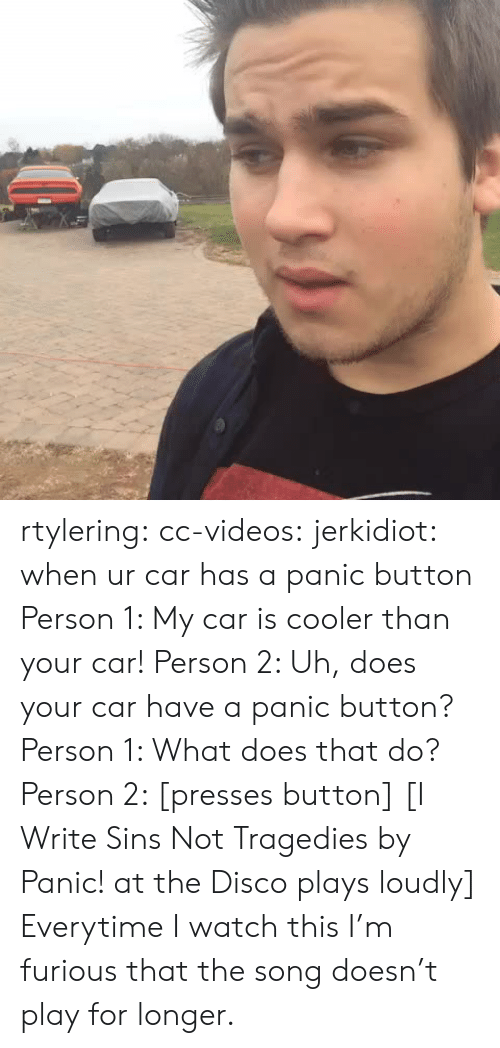 Target, Tumblr, and Videos: rtylering:  cc-videos:  jerkidiot:  when ur car has a panic button  Person 1: My car is cooler than your car! Person 2: Uh, does your car have a panic button? Person 1: What does that do? Person 2: [presses button] [I Write Sins Not Tragedies by Panic! at the Disco plays loudly]  Everytime I watch this I'm furious that the song doesn't play for longer.