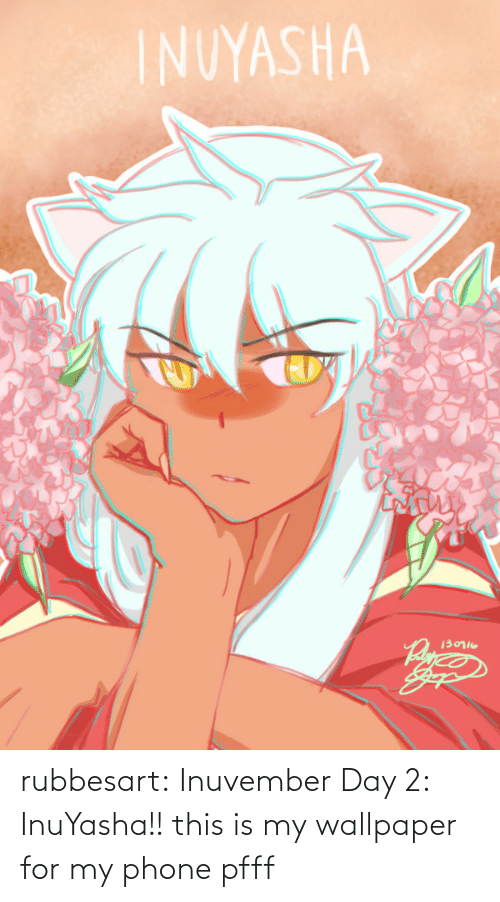 day: rubbesart: Inuvember Day 2: InuYasha!!  this is my wallpaper for my phone pfff