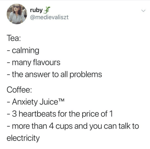 Anxiety, Coffee, and Answer: ruby  @medievaliszt  Теа:  - calming  -many flavours  - the answer to all problems  Coffee:  - Anxiety JuiceTM  -3 heartbeats for the price of 1  more than 4 cups and you can talk to  electricity