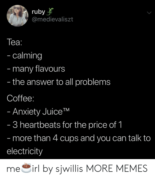 Dank, Memes, and Target: ruby  @medievaliszt  Tеа:  - calming  many flavours  the answer to all problems  -  -  Coffee:  - Anxiety JuiceTM  - 3 heartbeats for the price of 1  - more than 4 cups and you can talk to  electricity me☕️irl by sjwillis MORE MEMES