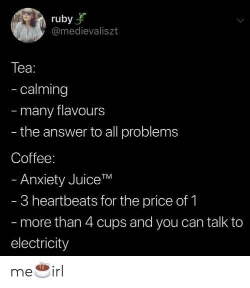 Anxiety, Coffee, and Answer: ruby  @medievaliszt  Tеа:  - calming  many flavours  the answer to all problems  -  -  Coffee:  - Anxiety JuiceTM  - 3 heartbeats for the price of 1  - more than 4 cups and you can talk to  electricity me☕️irl
