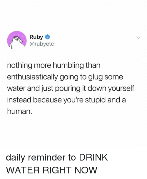 humbling: Ruby  @rubyetc  nothing more humbling than  enthusiastically going to glug some  water and just pouring it down yourself  instead because you're stupid and a  human. daily reminder to DRINK WATER RIGHT NOW