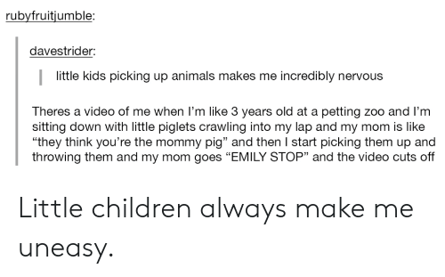 "Animals, Children, and Kids: rubyfruitjumble:  davestrider:  little kids picking up animals makes me incredibly nervous  Theres a video of me when I'm like 3 years old at a petting zoo and l'nm  sitting down with little piglets crawling into my lap and my mom is like  ""they think you're the mommy pig"" and then I start picking them up and  throwing them and my mom goes ""EMILY STOP"" and the video cuts off  93 Little children always make me uneasy."