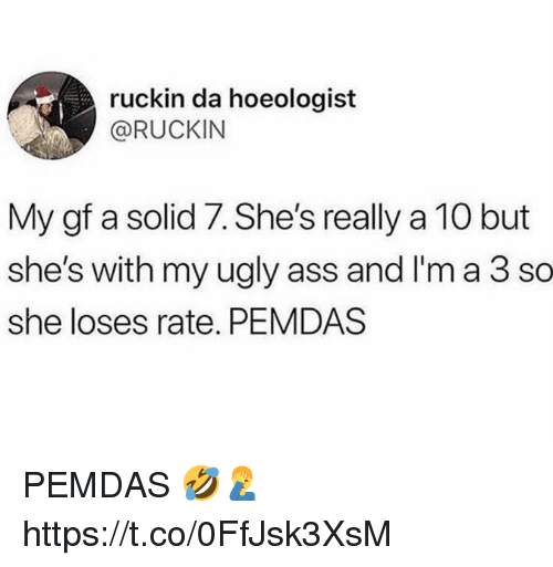 Ass, Ugly, and She: ruckin da hoeologist  @RUCKIN  My gf a solid 7. She's really a 10 but  she's with my ugly ass and I'm a 3 so  she loses rate. PEMDAS PEMDAS 🤣🤦♂️ https://t.co/0FfJsk3XsM