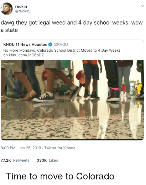Mondays: ruckin  @ruckin  dawg they got legal weed and 4 day school weeks. wovw  a state  KHOU 11 News Houston@KHOU  No More Mondays. Colorado School District Moves to 4 Day Weeks  on.khou.com/2nC6pDZ  8:00 PM Jan 25, 2019 Twitter for iPhone  77.2K Retweets  333K Likes Time to move to Colorado