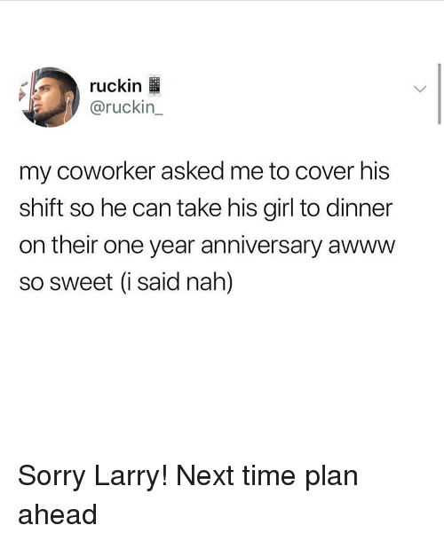 Ironic, Sorry, and Girl: ruckin  @ruckin_  my coworker asked me to cover his  shift so he can take his girl to dinner  on their one year anniversary awww  so sweet (i said nah) Sorry Larry! Next time plan ahead