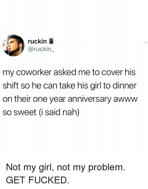 Memes, Girl, and Awww: ruckin  @ruckin_  my coworker asked me to cover his  shift so he can take his girl to dinner  on their one year anniversary awww  so sweet (i said nah]) Not my girl, not my problem. GET FUCKED.