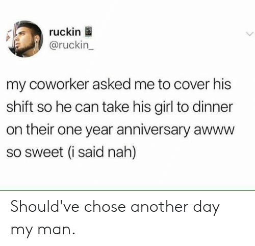 Dank, Girl, and Awww: ruckin  @ruckin  my coworker asked me to cover his  shift so he can take his girl to dinner  on their one year anniversary awww  so sweet (i said nah) Should've chose another day my man.