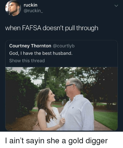 gold digger: ruckin  @ruckin  when FAFSA doesn't pull through  Courtney Thornton @courtlyb  God, I have the best husband  Show this thread I ain't sayin she a gold digger