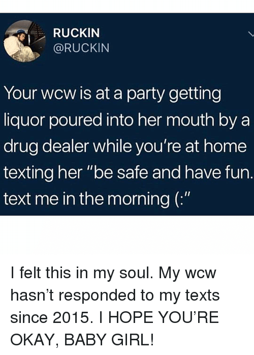 """WCW: RUCKIN  @RUCKIN  Your wcw is at a party getting  liquor poured into her mouth by a  drug dealer while you're at home  texting her """"be safe and have fun.  text me in the morning ( I felt this in my soul. My wcw hasn't responded to my texts since 2015. I HOPE YOU'RE OKAY, BABY GIRL!"""