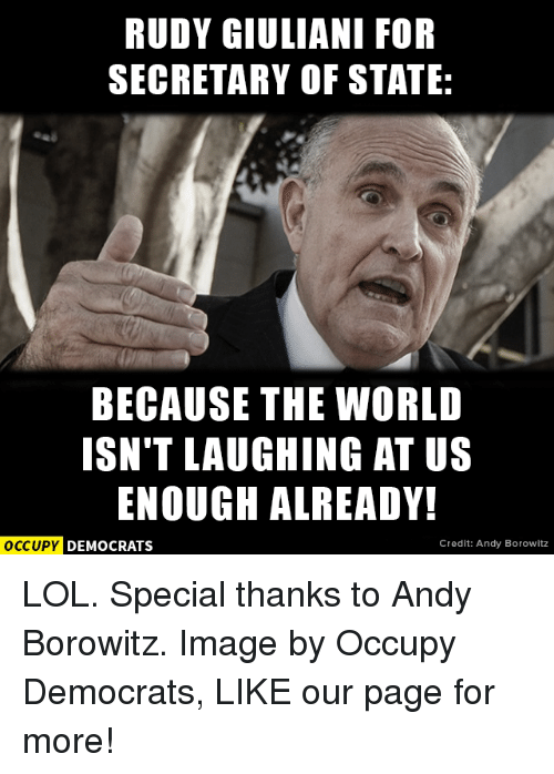 Memes, Rudy Giuliani, and Andy Borowitz: RUDY GIULIANI FOR  SECRETARY OF STATE:  BECAUSE THE WORLD  ISN'T LAUGHING AT US  ENOUGH ALREADY!  OCCUPY DEMOCRATS  Credit: Andy Borowitz LOL.  Special thanks to Andy Borowitz. Image by Occupy Democrats, LIKE our page for more!