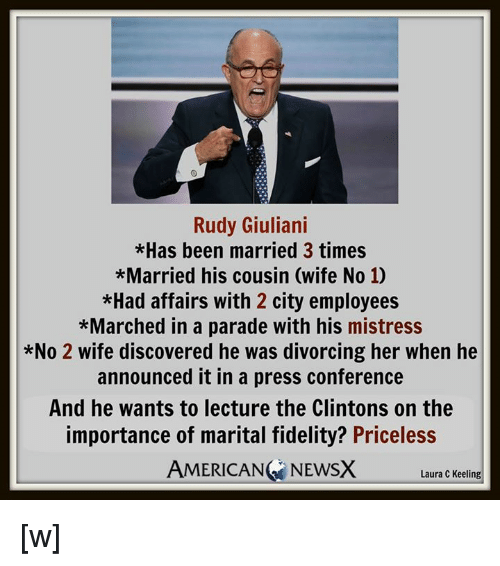 Memes, American, and Citi: Rudy Giuliani  *Has been married 3 times  *Married his cousin (wife No 10  *Had affairs with 2 city employees  *Marched in a parade with his mistress  *No 2 wife discovered he was divorcing her when he  announced it in a press conference  And he wants to lecture the Clintons on the  importance of marital fidelity? Priceless  AMERICAN NEWSX  Laura C Keeling [w]