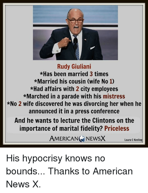 Memes, News, and American: Rudy Giuliani  *Has been married 3 times  *Married his cousin (wife No 10  *Had affairs with 2 city employees  *Marched in a parade with his mistress  *No 2 wife discovered he was divorcing her when he  announced it in a press conference  And he wants to lecture the Clintons on the  importance of marital fidelity? Priceless  AMERICAN NEWSX  Laura C Keeling His hypocrisy knows no bounds...  Thanks to American News X.