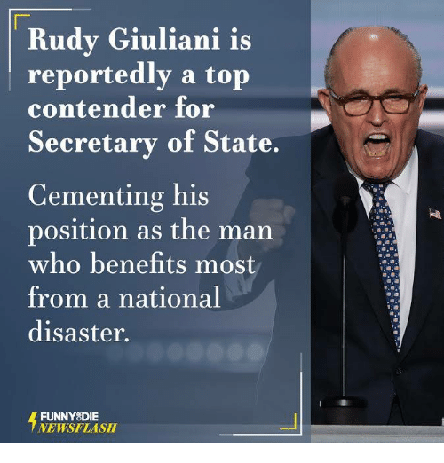Dank, Rudy Giuliani, and 🤖: Rudy Giuliani is  reportedly a top  contender for  Secretary of State.  Cementing his  position as the man  who benefits most  from a national  disaster.  FUNNY DIE  NEWSFLASH