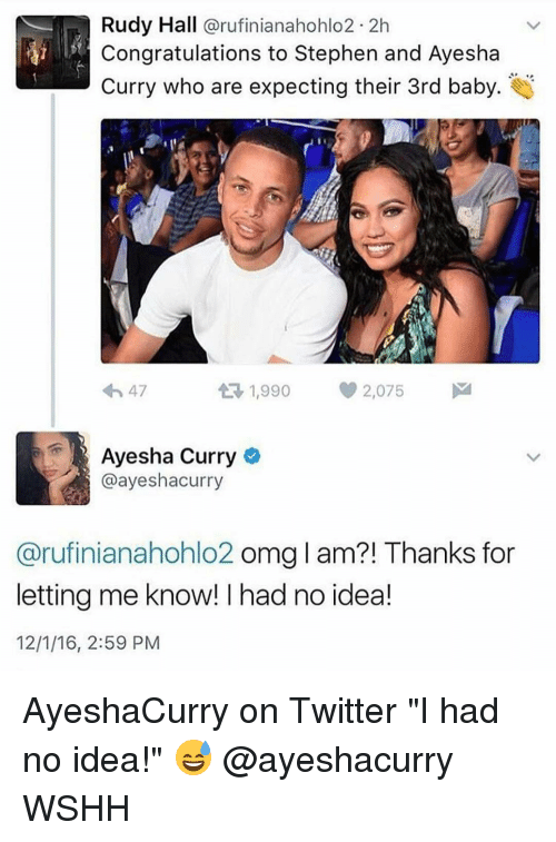 "Ayesha Curry: Rudy Hall  arufinianahohlo2 2h  Congratulations to Stephen and Ayesha  Curry who are expecting their 3rd baby  1,990 2,075  M  4h 47  t Ayesha Curry  @ayeshacurry  Carufinianahohlo2 omg l am?! Thanks for  letting me know! had no idea!  12/1/16, 2:59 PM AyeshaCurry on Twitter ""I had no idea!"" 😅 @ayeshacurry WSHH"