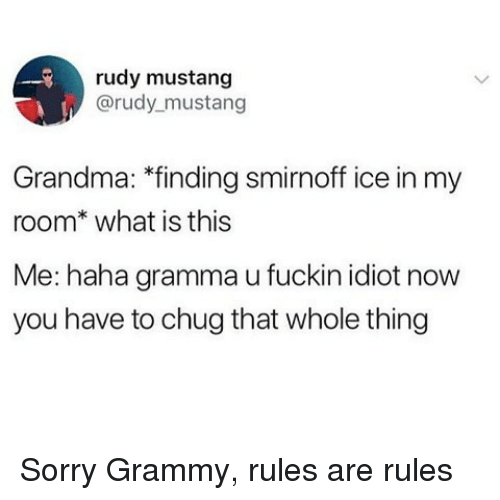 Grammy: rudy mustang  @rudy mustang  Grandma: *finding smirnoff ice in my  room* what is this  Me: haha gramma u fuckin idiot now  you have to chug that whole thing Sorry Grammy, rules are rules