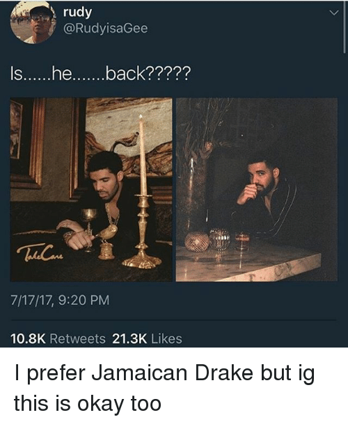 I Prefered: rudy  @RudyisaGee  Is...he.back?????  7/17/17, 9:20 PM  10.8K Retweets 21.3K Likes I prefer Jamaican Drake but ig this is okay too