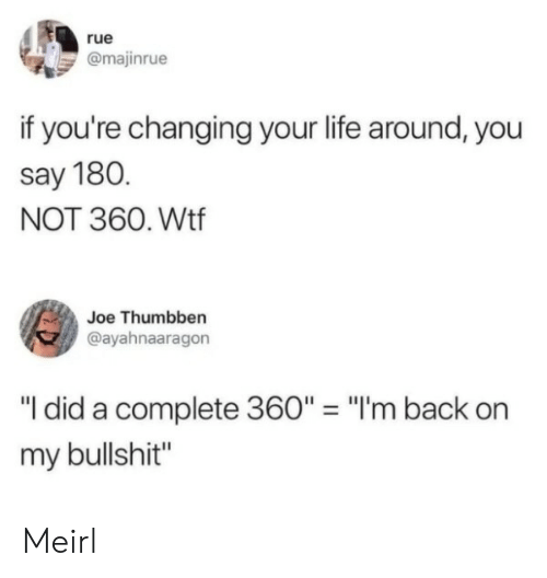 "im back: rue  @majinrue  if you're changing your life around, you  say 180.  NOT 360. Wtf  Joe Thumbben  @ayahnaaragon  ""I did a complete 360"" = ""I'm back  my bullshit"" Meirl"