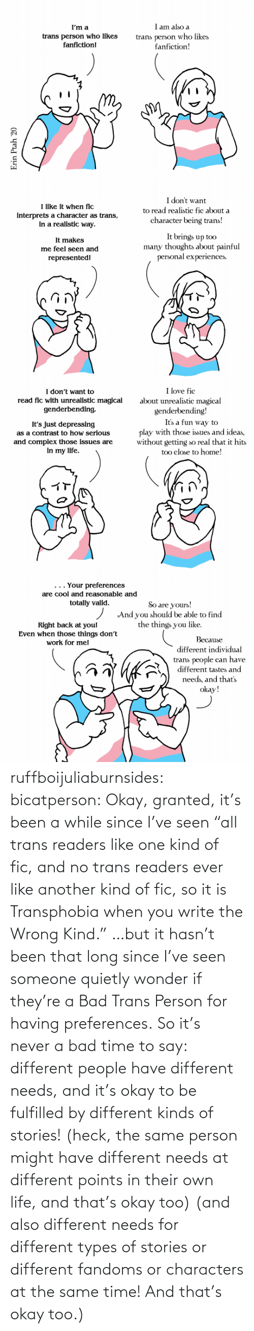 "person: ruffboijuliaburnsides: bicatperson:   Okay, granted, it's been a while since I've seen ""all trans readers  like one kind of fic, and no trans readers ever like another kind of  fic, so it is Transphobia when you write the Wrong Kind."" …but it hasn't been that long since I've seen someone quietly wonder if they're a Bad Trans Person for having preferences. So  it's never a bad time to say: different people have different needs,  and it's okay to be fulfilled by different kinds of stories! (heck, the same person might have different needs at different points in their own life, and that's okay too)    (and also different needs for different types of stories or different fandoms or characters at the same time!  And that's okay too.)"