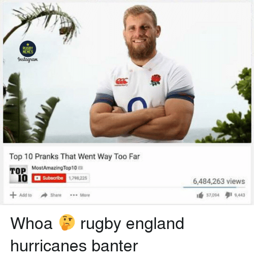 England, Instagram, and Memes: RUGBY  MEMES  Instagram  Top 10 Pranks That Went Way Too Far  TOP  MostAmazingTop10 a  Subscribe  1798,225  6,484,263 views  té 57,004 9,443  +Add toShare Mere  4d 10 Whoa 🤔 rugby england hurricanes banter