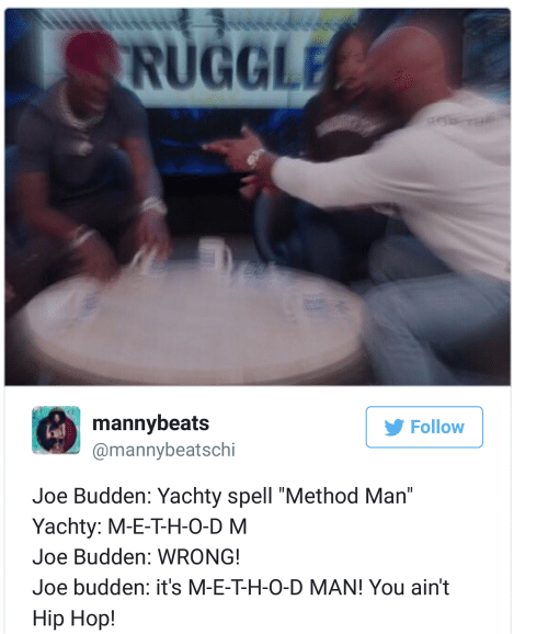 "Budden: RUGGLE  mannybeats  @mannybeatschi  Follow  Joe Budden: Yachty spell ""Method Man""  Yachty: M-E-T-H-O-D M  Joe Budden: WRONG!  Joe budden: it's M-E-T-H-O-D MAN! You ain't  Hip Hop!"
